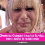 Gemma Galgani rischia la vita: ecco cosa è successo