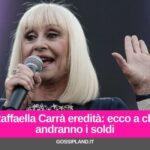 Raffaella Carrà eredità: ecco a chi andranno i soldi