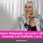 Cristiano Malgioglio racconta l'ultima chiamata con la Carrà
