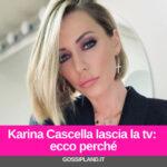 Karina Cascella lascia la tv: ecco perché