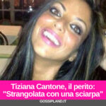 """Tiziana Cantone, il perito: """"Strangolata con una sciarpa"""""""