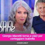 Giorgio Manetti torna a U&D per corteggiare Isabella