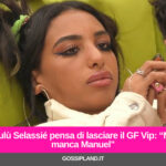 "Lulù Selassié pensa di lasciare il GF Vip: ""Mi manca Manuel"""